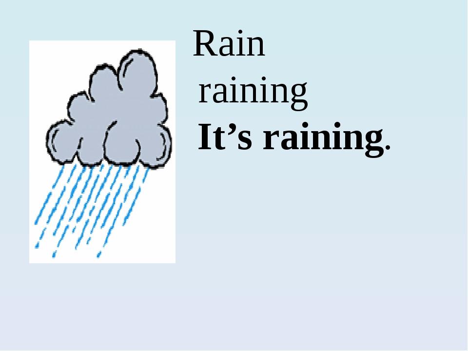 Rain raining I It's raining.
