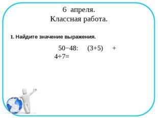 6 апреля. Классная работа. 1. Найдите значение выражения. 50−48: (3+5) + 4⋅7=