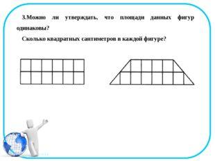 3.Можно ли утверждать, что площади данных фигур одинаковы? Сколько квадратных