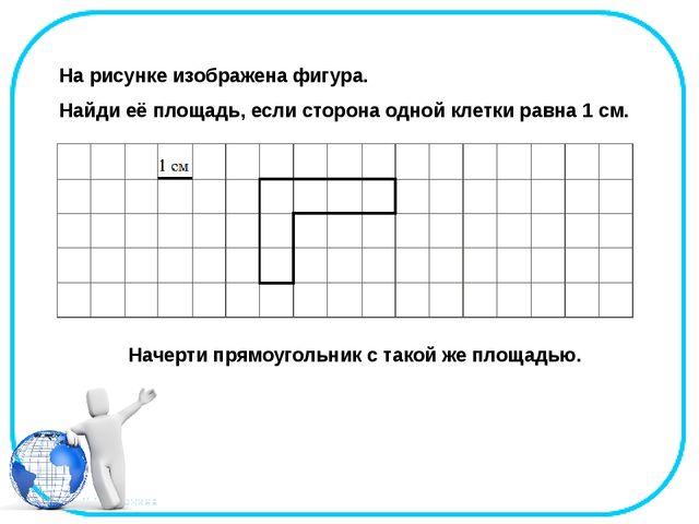 На рисунке изображена фигура. Найди её площадь, если сторона одной клетки ра...