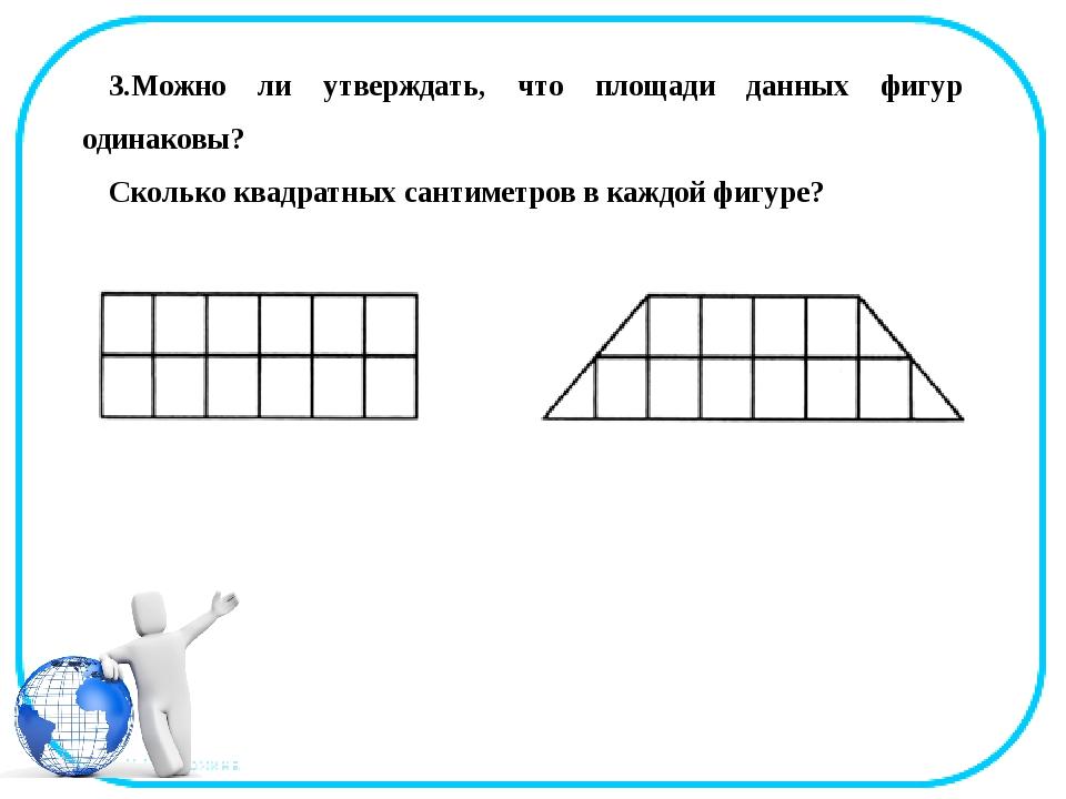 3.Можно ли утверждать, что площади данных фигур одинаковы? Сколько квадратных...