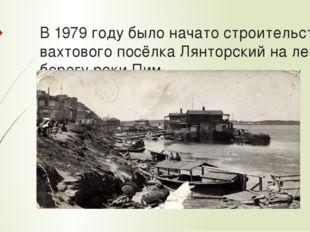 В 1979 году было начато строительство вахтового посёлка Лянторский на левом б