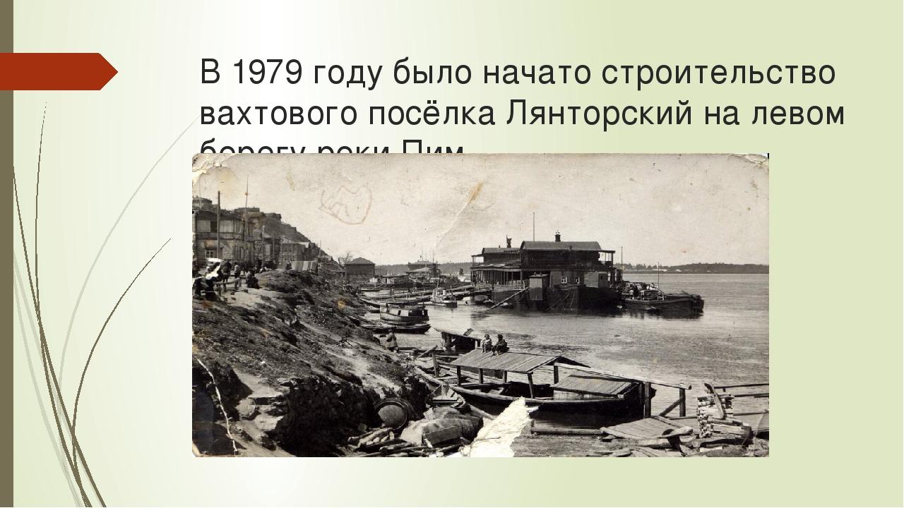 В 1979 году было начато строительство вахтового посёлка Лянторский на левом б...