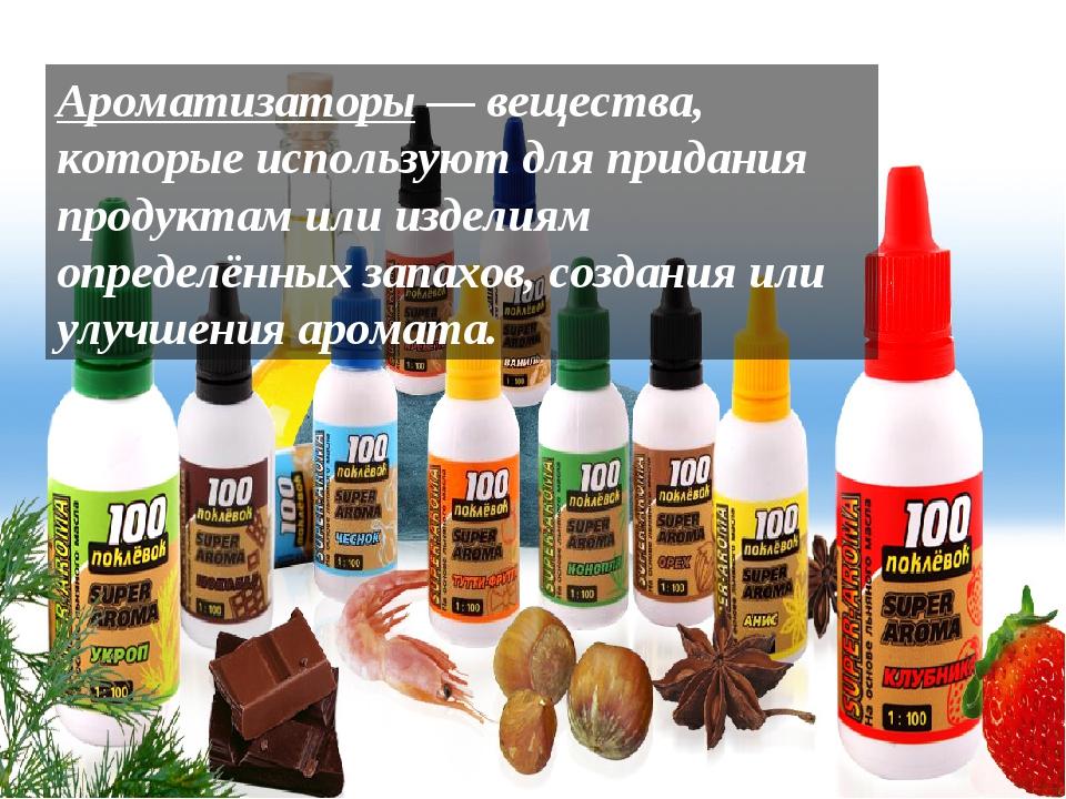 Ароматизаторы— вещества, которые используют для придания продуктам или издел...