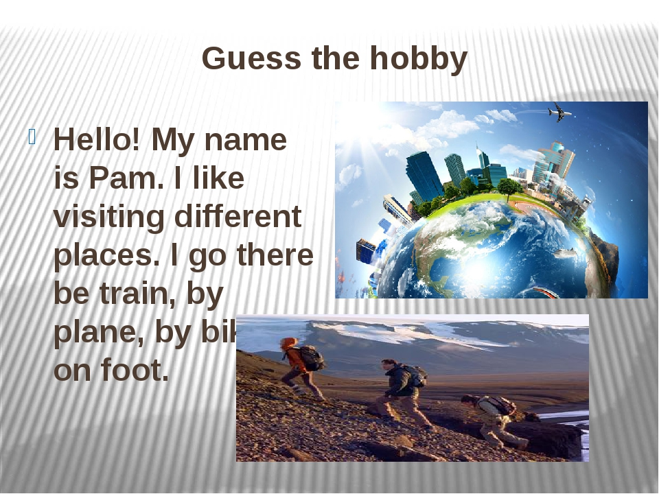 Guess the hobby Hello! My name is Pam. I like visiting different places. I go...
