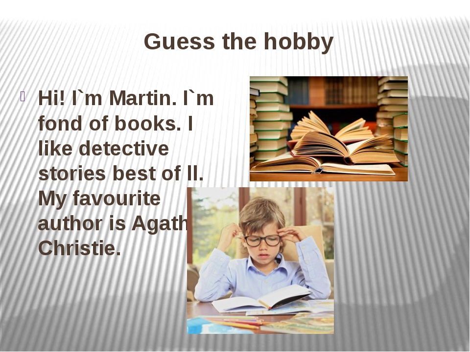 Guess the hobby Hi! I`m Martin. I`m fond of books. I like detective stories b...