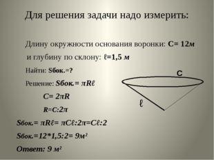 Для решения задачи надо измерить: Длину окружности основания воронки: С= 12м