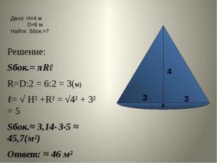Решение: Sбок.= πRℓ R=D:2 = 6:2 = 3(м) ℓ= √ Н² +R² = √4² + 3² = 5 Sбок.≈ 3,1