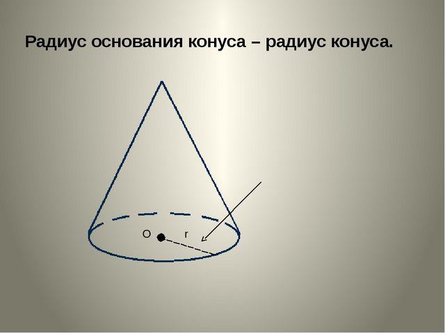 Радиус основания конуса – радиус конуса. r