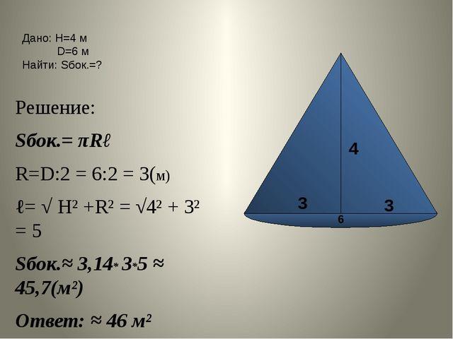 Решение: Sбок.= πRℓ R=D:2 = 6:2 = 3(м) ℓ= √ Н² +R² = √4² + 3² = 5 Sбок.≈ 3,1...