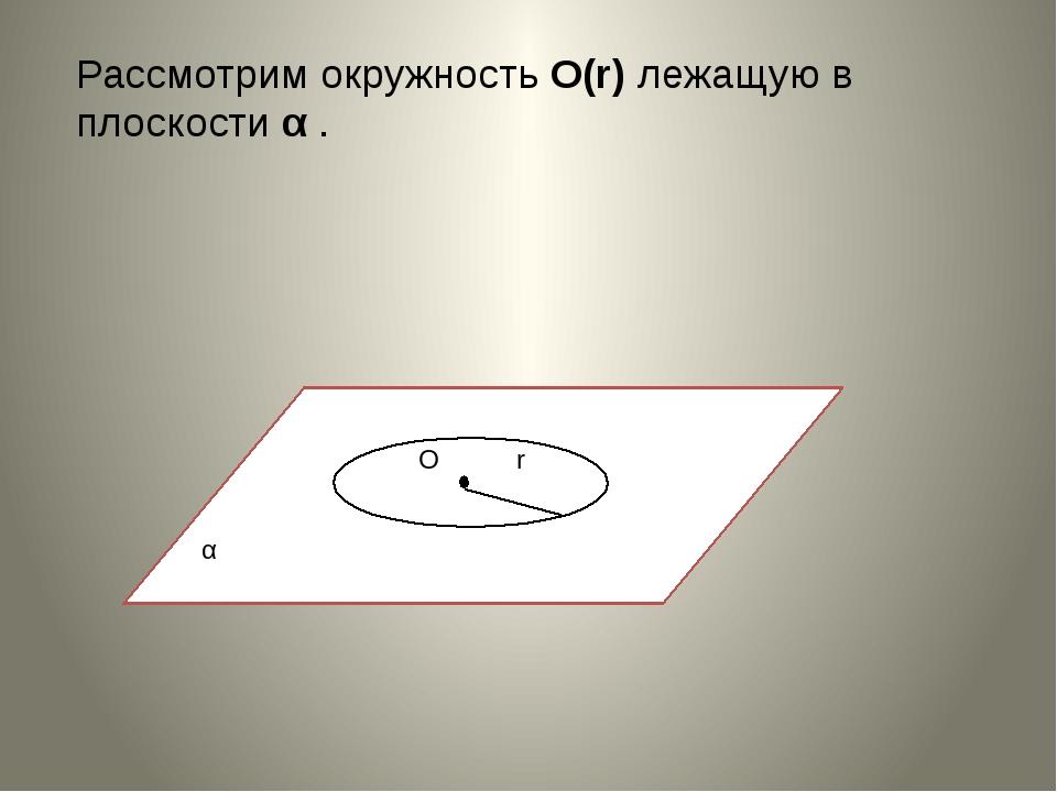 Рассмотрим окружность О(r) лежащую в плоскости α . α