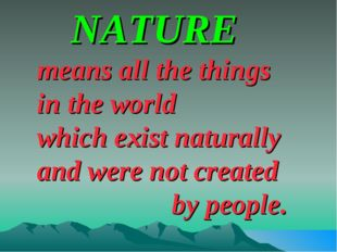 NATURE means all the things in the world which exist naturally and were