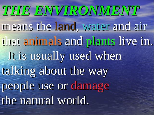 THE ENVIRONMENT means the land, water and air that animals and plants live in...