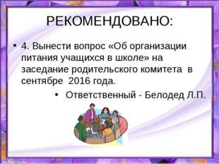 РЕКОМЕНДОВАНО: 4. Вынести вопрос «Об организации питания учащихся в школе» на
