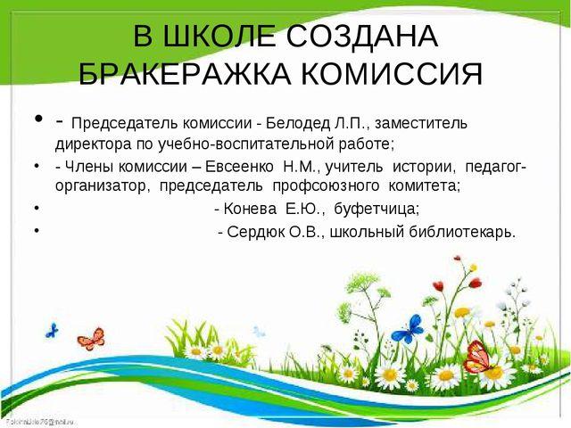 В ШКОЛЕ СОЗДАНА БРАКЕРАЖКА КОМИССИЯ - Председатель комиссии - Белодед Л.П., з...