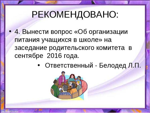 РЕКОМЕНДОВАНО: 4. Вынести вопрос «Об организации питания учащихся в школе» на...