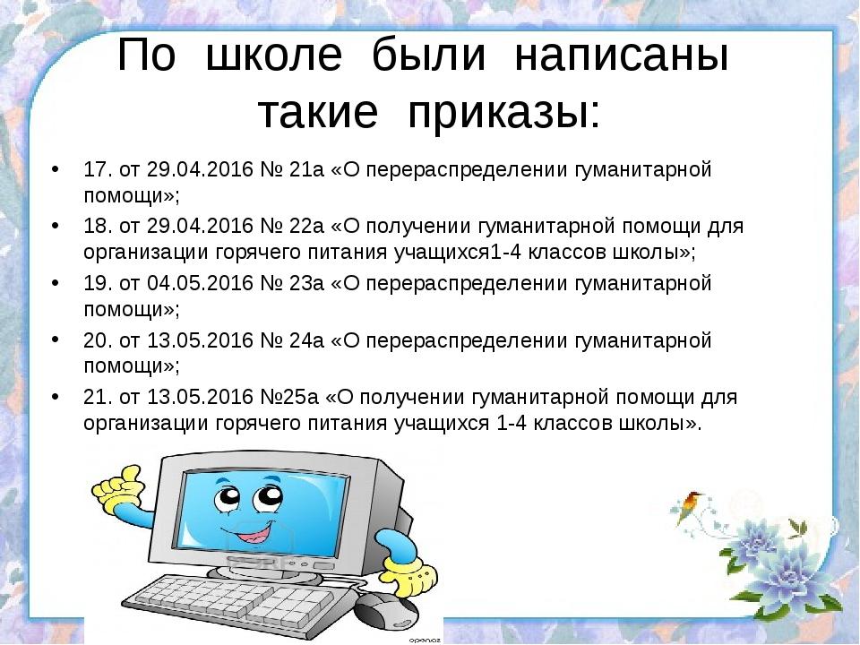По школе были написаны такие приказы: 17. от 29.04.2016 № 21а «О перераспреде...