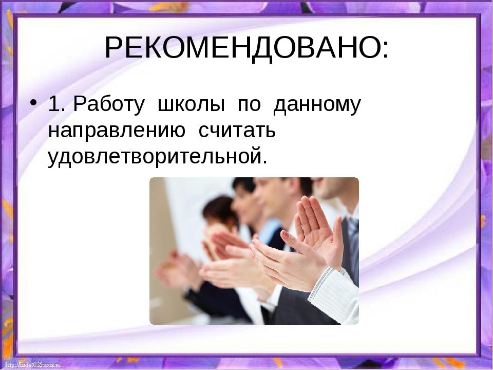 РЕКОМЕНДОВАНО: 1. Работу школы по данному направлению считать удовлетворитель...