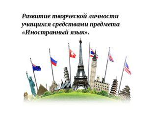 Развитие творческой личности учащихся средствами предмета «Иностранный язык».