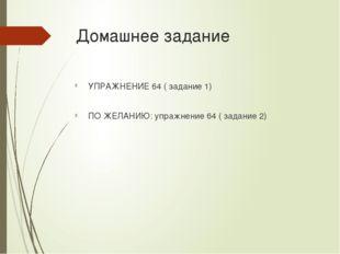 Домашнее задание УПРАЖНЕНИЕ 64 ( задание 1) ПО ЖЕЛАНИЮ: упражнение 64 ( задан