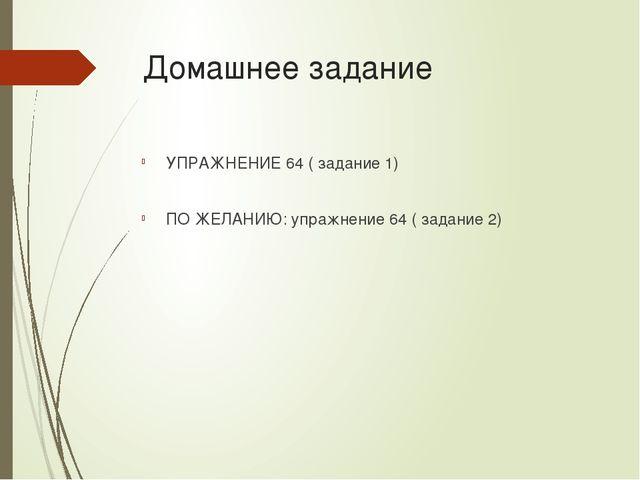 Домашнее задание УПРАЖНЕНИЕ 64 ( задание 1) ПО ЖЕЛАНИЮ: упражнение 64 ( задан...