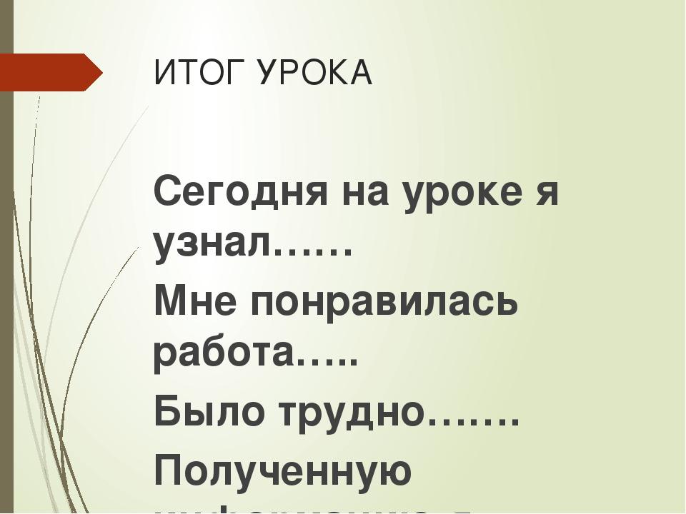 ИТОГ УРОКА Сегодня на уроке я узнал…… Мне понравилась работа….. Было трудно……...