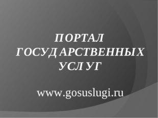 ПОРТАЛ ГОСУДАРСТВЕННЫХ УСЛУГ www.gosuslugi.ru