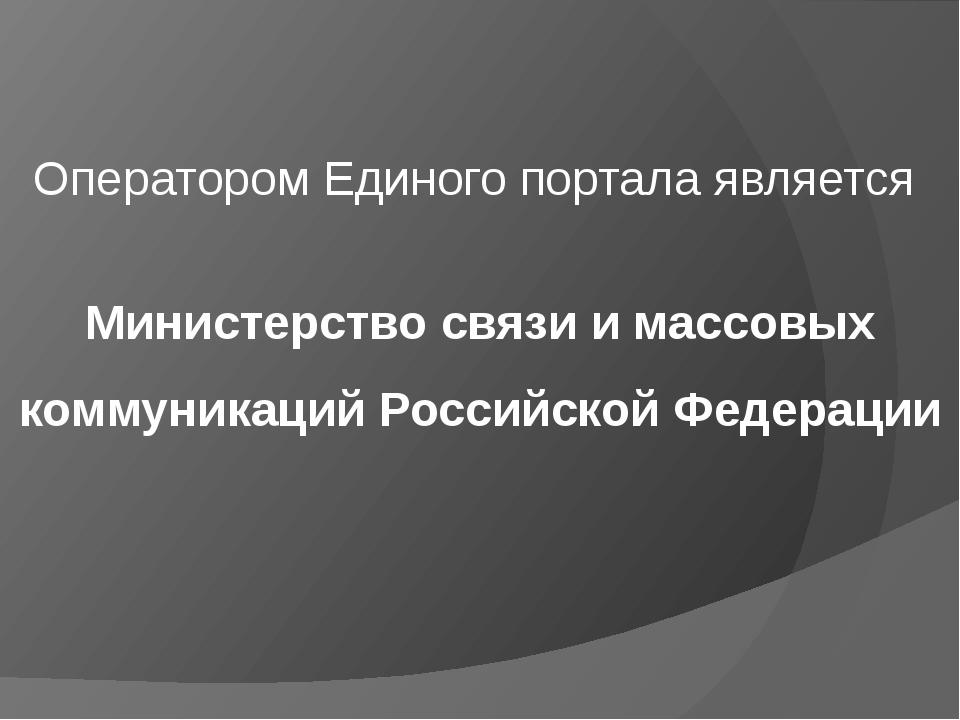 Оператором Единого портала является Министерство связи имассовых коммуникаци...