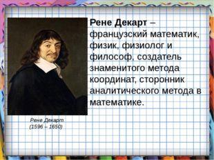 Рене Декарт – французский математик, физик, физиолог и философ, создатель зна