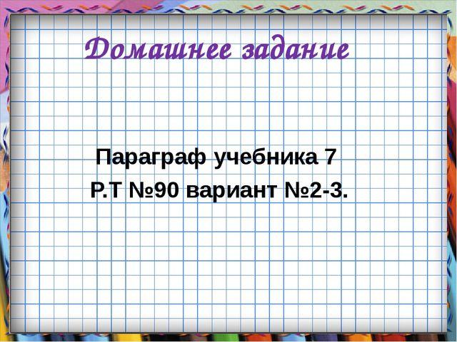Домашнее задание Параграф учебника 7 Р.Т №90 вариант №2-3.