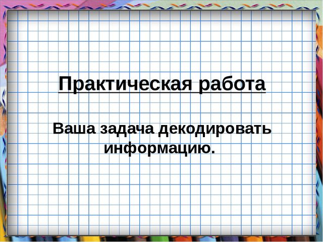 Практическая работа Ваша задача декодировать информацию.