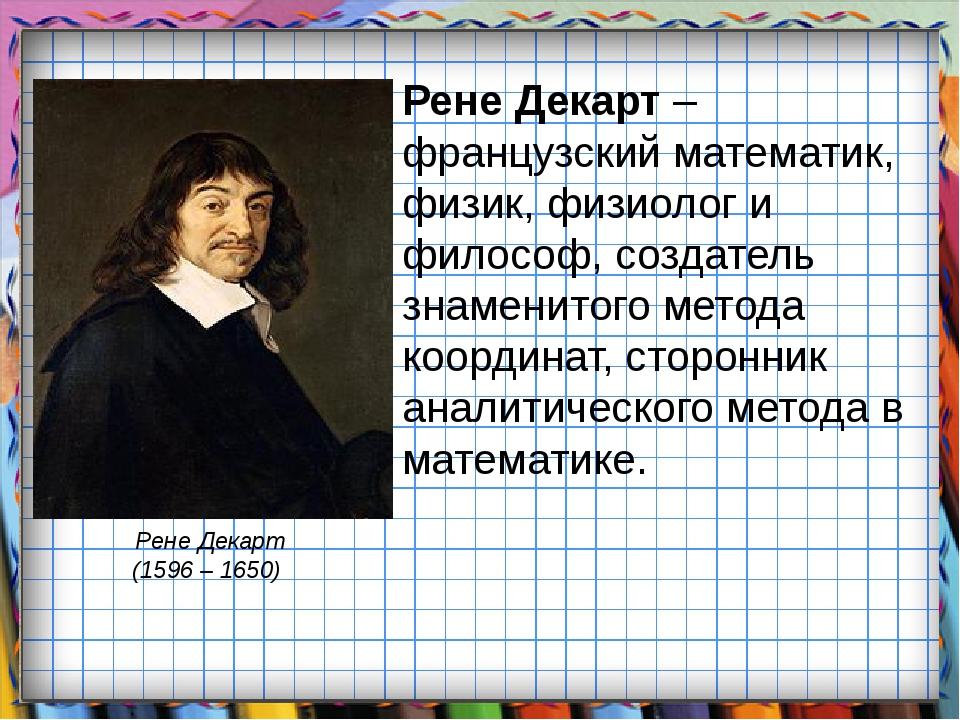 Рене Декарт – французский математик, физик, физиолог и философ, создатель зна...