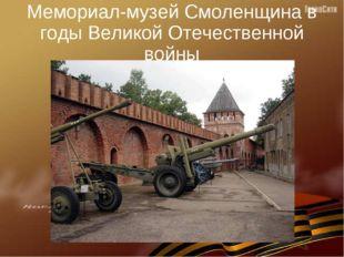 Мемориал-музей Смоленщина в годы Великой Отечественной войны