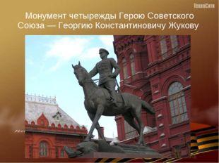 Монумент четырежды Герою Советского Союза — Георгию Константиновичу Жукову