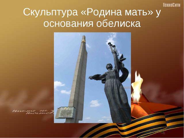 Скульптура «Родина мать» у основания обелиска