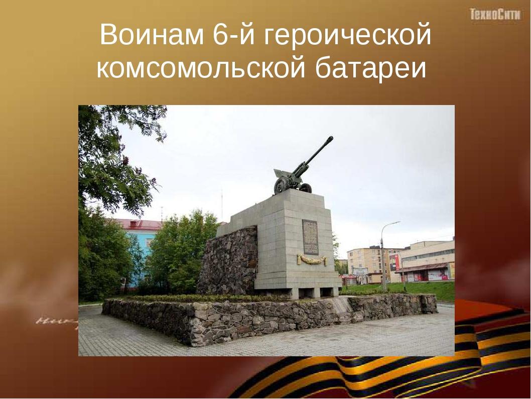 Воинам 6-й героической комсомольской батареи