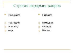 Строгая иерархия жанров Высокие: трагедия; эпопея; ода. Низкие: комедия; сати