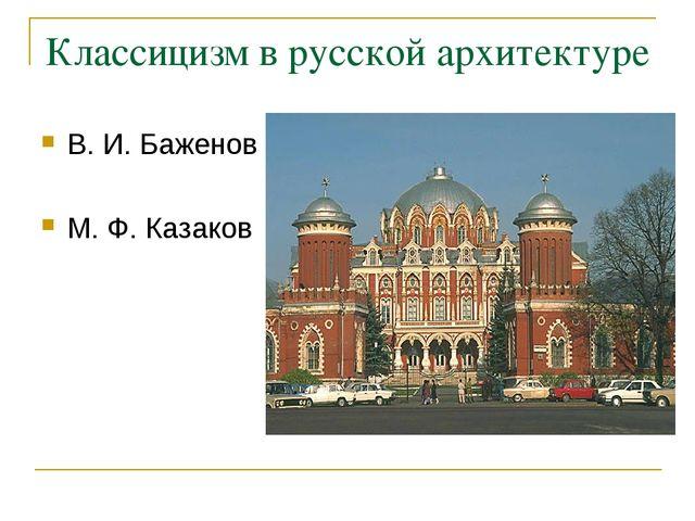 Классицизм в русской архитектуре В. И. Баженов М. Ф. Казаков
