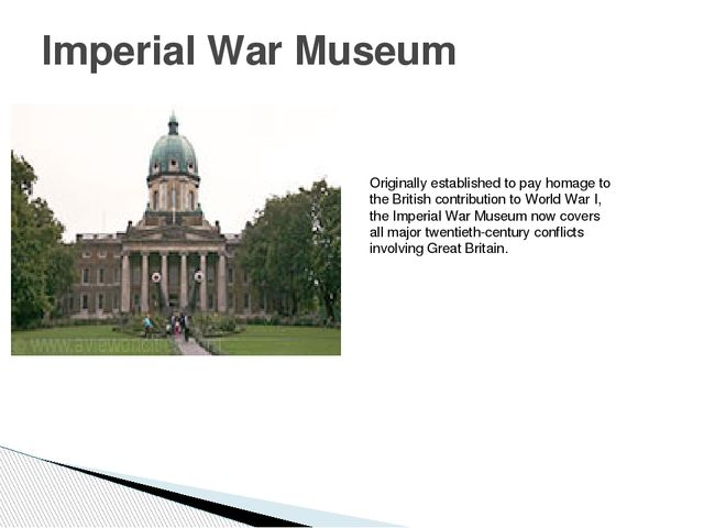 Imperial War Museum Originally established to pay homage to the British contr...