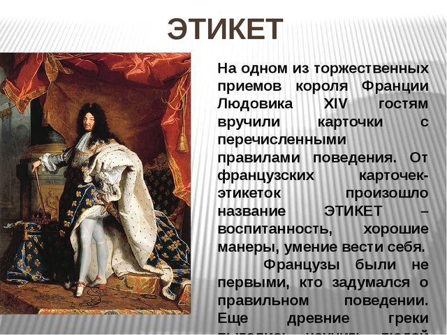ЭТИКЕТ На одном из торжественных приемов короля Франции Людовика XIV гостям в...