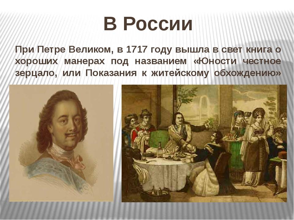 При Петре Великом, в 1717 году вышла в свет книга о хороших манерах под назва...