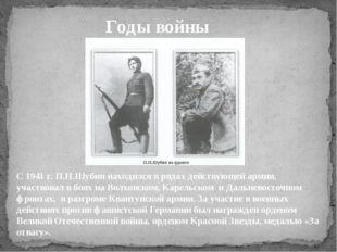Годы войны С 1941 г. П.Н.Шубин находился в рядах действующей армии, участвова