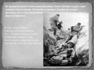 Во время Великой Отечественной войны Павел Шубин создаёт свои лучшие стихи и