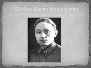 Шубин Павел Николаевич (1914-1951) – русский поэт, журналист, переводчик.