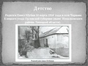 Родился Павел Шубин 14 марта 1914 года в селе Чернава Елецкого уезда Орловско
