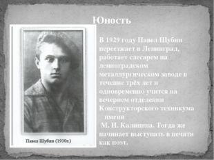 Юность В 1929 году Павел Шубин переезжает в Ленинград, работает слесарем на л