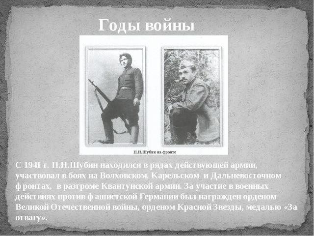 Годы войны С 1941 г. П.Н.Шубин находился в рядах действующей армии, участвова...