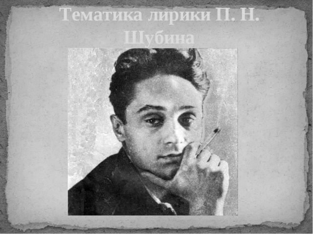 Тематика лирики П. Н. Шубина