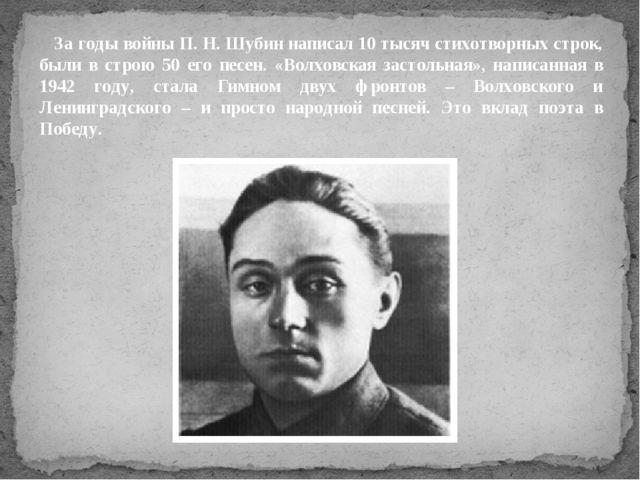 За годы войны П. Н. Шубин написал 10 тысяч стихотворных строк, были в строю...
