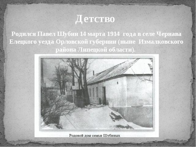 Родился Павел Шубин 14 марта 1914 года в селе Чернава Елецкого уезда Орловско...
